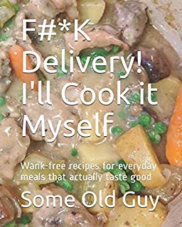 F#*K Delivery! I'll Cook it Myself: Wank-free recipes for everyday meals that actually taste good