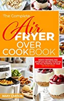 The Complete Air Fryer Oven Cookbook: Mouth-Watering and Effortless Recipes to Master the Full Potential of Your Air Fryer Oven