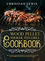 Wood Pellet Smoker and Grill Cookbook: The Ultimate Guide for Barbecue Lovers. Enjoy Delicious and Easy Recipes with Your Friends and Family.