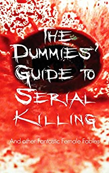 The Dummies' Guide To Serial Killing: And Other Fantastic Female Fables by [Danuta Reah, Shirley Golden, Kester Park, Mary Brown, Josephine Greenland, Rebecca Perkin, Brittany Muscarella, Carole Sleight, Dean Moses, Laura Stump]