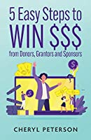 5 Easy Steps to Win $$$ from Donors, Grantors and Sponsors