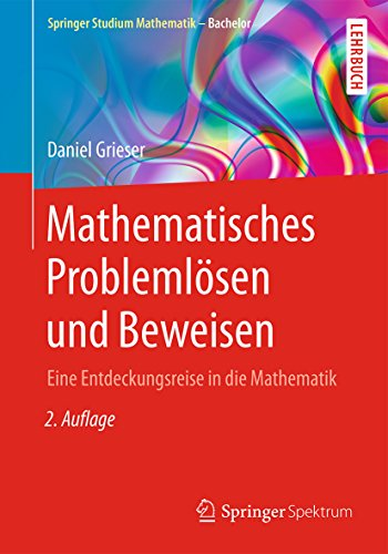 Mathematisches Problemlösen und Beweisen: Eine Entdeckungsreise in die Mathematik (Springer Studium Mathematik - Bachelor)