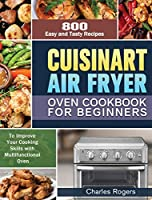 Cuisinart Air Fryer Oven Cookbook for Beginners: 800 Easy and Tasty Recipes to Improve Your Cooking Skills with Multifunctional Oven