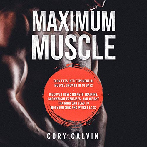 Maximum Muscle: Turn Fats into Exponential Muscle Growth in 10 Days - Discover How Strength Training, Bodyweight Exercises, and Weight Training Can Lead to Bodybuilding and Weight Loss audiobook cover art