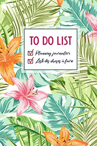 TO DO LIST: Planning journalier & Liste des choses à faire: Carnet To do List, Planificateur quotidien, Agenda journalier, Organisateur de listes de tâches, Motif tropical vert, Couverture rigide.