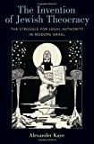 The Invention of Jewish Theocracy: The Struggle for Legal Authority in Modern Israel
