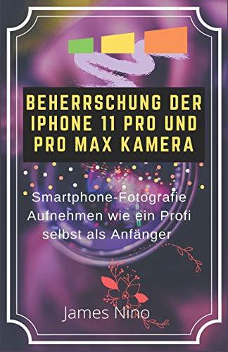BEHERRSCHUNG DER IPHONE 11 PRO UND PRO MAX KAMERA: SMARTPHONE-FOTOGRAFIE AUFNEHMEN WIE EIN PROFI SELBST ALS ANFÄNGER