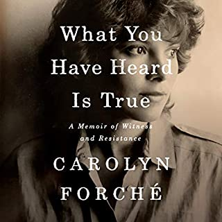 What You Have Heard Is True     A Memoir of Witness and Resistance              Written by:                                                                                                                                 Carolyn Forché                               Narrated by:                                                                                                                                 Carolyn Forché                      Length: 12 hrs and 17 mins     Not rated yet     Overall 0.0