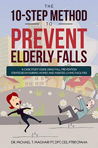 THE 10-STEP METHOD TO PREVENT ELDERLY FALLS: A Case Study Guide Using Fall Prevention Strategies In Nursing Homes And Assisted Living Facilities