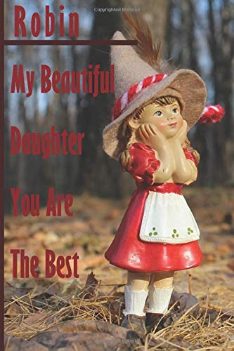 Robin : My Beautiful Daughter You Are The Best - Notebook/Journal With Design and Personalized Name Robin - ( Robin Notebook): Lined Notebook / ... 120 Pages, 6x9, For Robin , Matte Finish