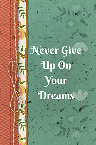 Never Give Up On Your Dreams: Positive Thought Motivational Cover Journal Notebook to change your negative thoughts to positive.