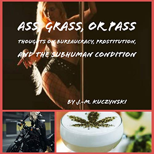 Ass, Grass, or Pass: Thoughts on Prostitution, Bureaucracy, and the Subhuman Condition audiobook cover art