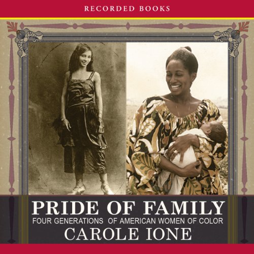 Pride of Family     Four Generations of American Women of Color              By:                                                                                                                                 Carole Ione                               Narrated by:                                                                                                                                 Carole Ione                      Length: 9 hrs and 23 mins     Not rated yet     Overall 0.0