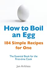How to Boil an Egg: 184 Simple Recipes for One - The Essential Book for the First-Time Cook