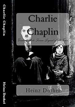 Charlie Chaplin: Greatest Male Screen Legend of all Time (English Edition) von [Heinz Duthel]