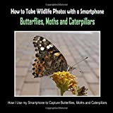 Butterflies, Moths and Caterpillars: How I Use My Smartphone to Capture...