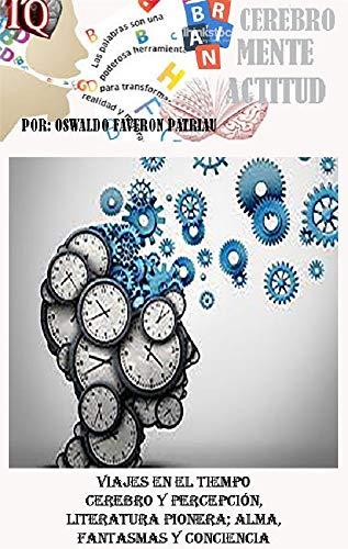 Viajes en el tiempo: Cerebro y percepción; literatura pionera; alma, fantasmas y conciencia (Tele Transportación, Máquinas del Tiempo, Naves, Equipos y Accesorios nº 3)