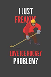 I Just Freakin' Love Ice Hockey: Hockey Lovers Gift Lined Notebook Journal 110 Pages