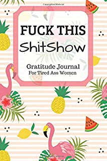 Fuck This Shit Show Gratitude Journal For Tired Ass Women: Funny Cuss words Gifts For Tired-Ass Women and Girls