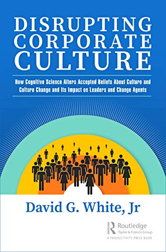 Disrupting Corporate Culture: How Cognitive Science Alters Accepted Beliefs About Culture and Culture Change and Its Impact on Leaders and Change Agents (English Edition)