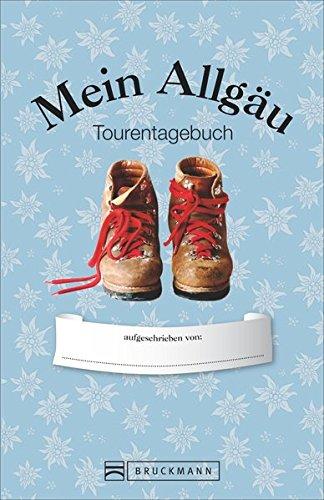 Tourentagebuch Allgäu: Ein Tagebuch für Deine Touren in den Allgäuer Alpen und viel Platz für eigene Eindrücke. Das Wander-Tagebuch »Mein Allgäu« – ideal für alle Allgäu-Kenner und -entdecker.