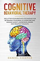 Cognitive Behavioral Therapy: Declutter Your Mind with Techniques for Retraining Your Brain to Overcome and Manage Anxiety, Depression, Anger and Negative Thoughts (Emotional Intelligence Mastery Collection)
