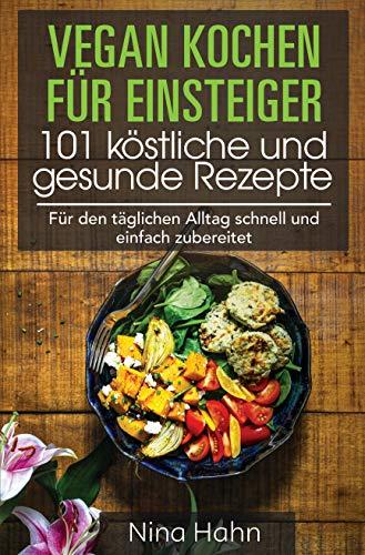 Vegan kochen für Einsteiger 101 köstliche und gesunde Rezepte: Für den täglichen Alltag schnell und einfach zubereitet