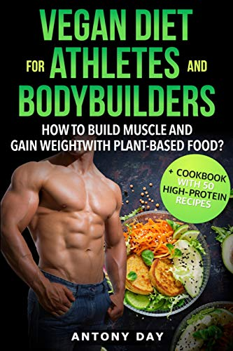 VEGAN DIET for ATHLETES and BODYBUILDERS: How to Build Muscle and Gain Weight with Plant Based Food? (+ Cookbook with 50 high protein vegan recipes)