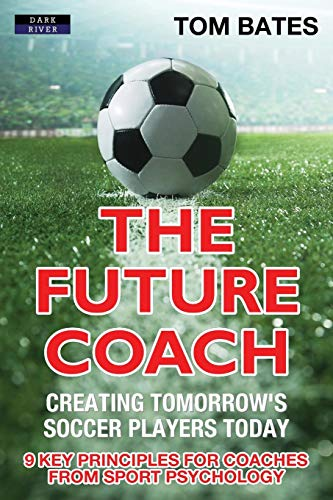 Compare Textbook Prices for The Future Coach - Creating Tomorrow's Soccer Players Today: 9 Key Principles for Coaches from Sport Psychology  ISBN 9781911121435 by Bates, Tom
