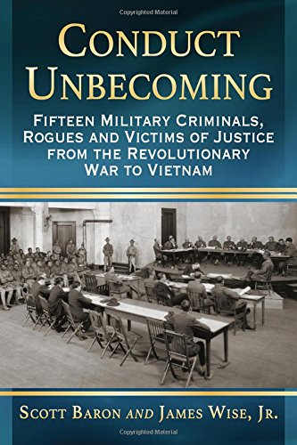 Download Conduct Unbecoming: Fifteen Military Criminals, Rogues and Victims of Justice from the Revolutionary War to Vietnam 147666269X