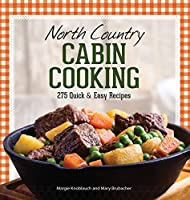 North Country Cabin Cooking: 275 Quick & Easy Recipes