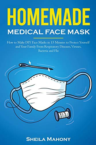 Homemade Medical Face Mask: How to Make DIY Face Masks in 15 Minutes to Protect Yourself and Your Family From Respiratory Diseases, Viruses, Bacteria and Flu (Homemade DIY Survival Kit)