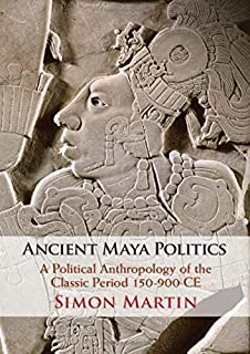 Ancient Maya Politics: A Political Anthropology of the Classic Period 150–900 CE