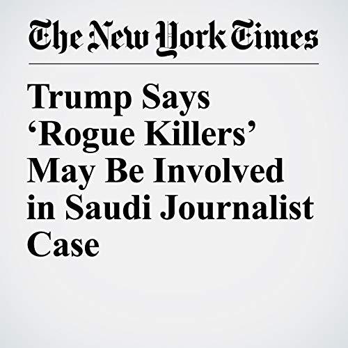 Trump Says 'Rogue Killers' May Be Involved in Saudi Journalist Case copertina