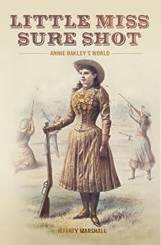 Little Miss Sure Shot: Annie Oakley's World by [Jeffrey Marshall]