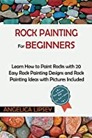 Rock Painting for Beginners: Learn How to Paint Rocks with 20 Easy Rock Painting Designs and Rock Painting Ideas with Pictures Included- Rock Painting Book for Kids and Adults