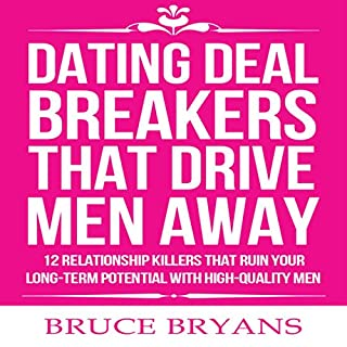 Dating Deal Breakers That Drive Men Away     12 Relationship Killers That Ruin Your Long-Term Potential with High-Quality Men              Written by:                                                                                                                                 Bruce Bryans                               Narrated by:                                                                                                                                 Dan Culhane                      Length: 1 hr and 5 mins     1 rating     Overall 5.0