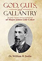 God, Guts, and Gallantry: The Faith, Courage, and Accomplishments of Major James Lide Coker