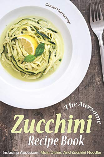 The Awesome Zucchini Recipe Book: Including Appetizers, Main Dishes, And Zucchini Noodles