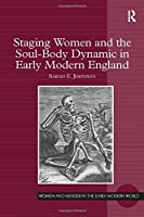 Staging Women and the Soul-Body Dynamic in Early Modern England (Women and Gender in the Early Modern World)