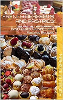 french desserts and pastries: Best French Desserts and Pastries Recipes by [mahmoud gendy]