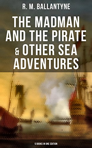 The Madman and the Pirate & Other Sea Adventures - 5 Books in One Edition: Including The Coral Island, Under the Waves, The Pirate City and Gascoyne, the Sandal-Wood Trader… (English Edition)