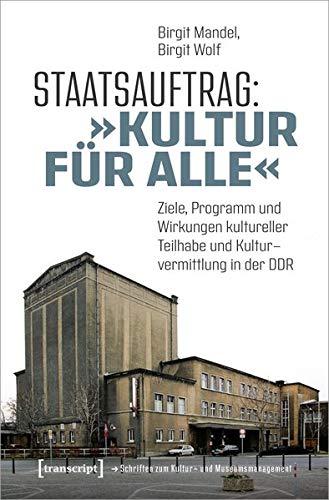 Staatsauftrag: »Kultur für alle«: Ziele, Programme und Wirkungen kultureller Teilhabe und Kulturvermittlung in der DDR (Schriften zum Kultur- und Museumsmanagement)
