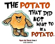The Potato That Did Not Want To Be A Potato . A Picture Book for Kids Ages 3-5 years Illustrated with Cut-Out Colored Paper: A bedtime story for children with a very special moral lesson