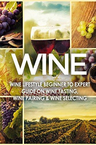 WINE: Wine Lifestyle - Beginner to Expert Guide on: Wine Tasting, Wine Pairing, & Wine Selecting (Wine History, Spirits, World Wine, Vino, Wine Bible, ... Grape, Wine Grapes Book 1) (English Edition)