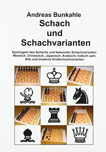 Schach und Schachvarianten: Spielregeln des Schachs und bekannter Schachvarianten: Westlich, Chinesisch, Japanisch, Arabisch, Indisch uam. Alte und moderne Großschachvarianten