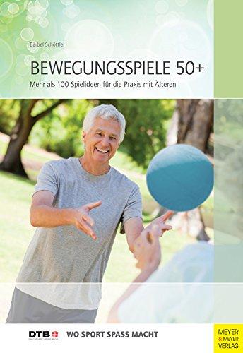 Bewegungsspiele 50+: Mehr als 100 Ideen für die Praxis mit Älteren