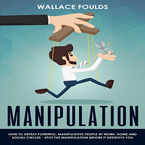 Manipulation: How to Defeat Powerful, Manipulative People at Work, Home, and in Social Circles: Spot the Manipulation Before It Destroys You