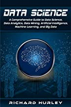 Data Science: A Comprehensive Guide to Data Science, Data Analytics, Data Mining, Artificial Intelligence, Machine Learning, and Big Data