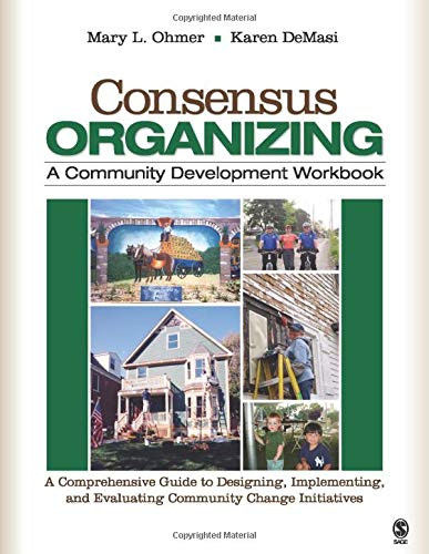 Consensus Organizing: A Community Development Workbook: A Comprehensive Guide to Designing, Implementing, and Evaluating